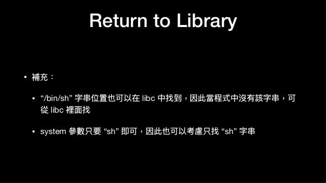 "Return to Library • 補充:  • ""/bin/sh"" 字串串位置也可以在 libc 中找到,因此當程式中沒有該字串串,可 從 libc 裡⾯面找  • system 參參數只要 ""sh"" 即可,因此也可以考慮只找 ""sh"" ..."