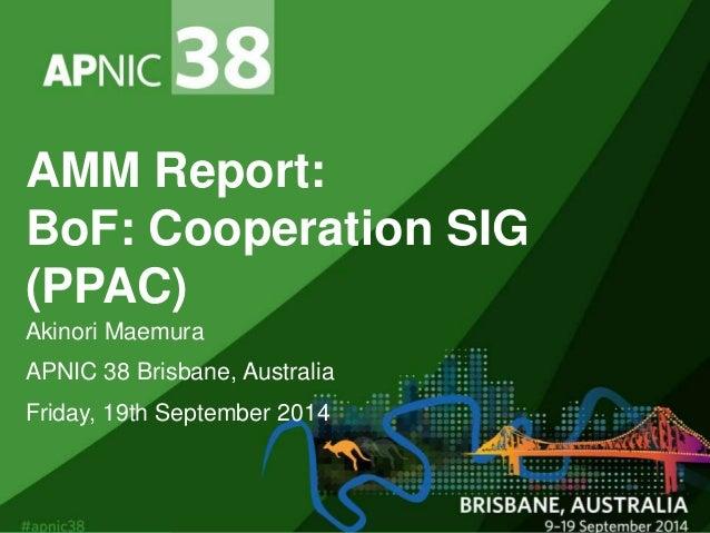AMM Report:  BoF: Cooperation SIG  (PPAC)  Akinori Maemura  APNIC 38 Brisbane, Australia  Friday, 19th September 2014