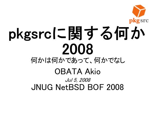 pkgsrcに関する何か 2008 何かは何かであって、何かでなし OBATA Akio Jul 5, 2008 JNUG NetBSD BOF 2008