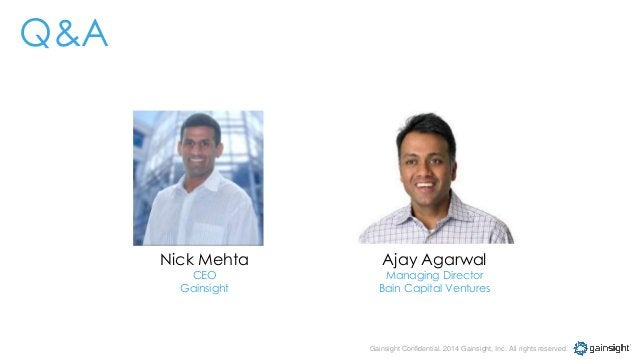 Gainsight Confidential. 2014 Gainsight, Inc. All rights reserved. Nick Mehta CEO Gainsight Ajay Agarwal Managing Director ...