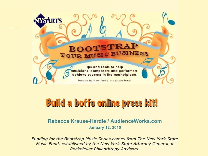 Build a boffo online press kit!   Rebecca Krause-Hardie / AudienceWorks.com January 12, 2010 Funding for the Bootstrap Mus...