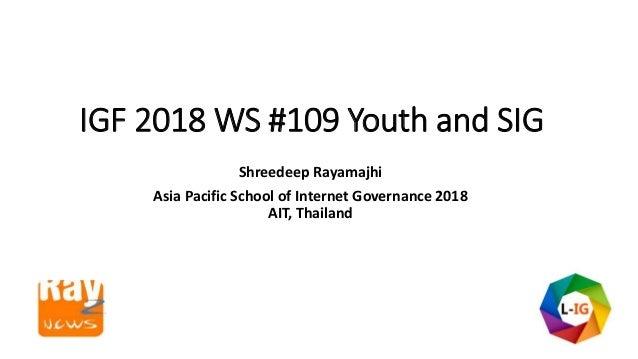 IGF 2018 WS #109 Youth and SIG Shreedeep Rayamajhi Asia Pacific School of Internet Governance 2018 AIT, Thailand