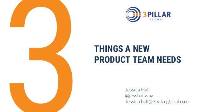 Jessica Hall @jesshallway Jessica.hall@3pillarglobal.com THINGS A NEW PRODUCT TEAM NEEDS