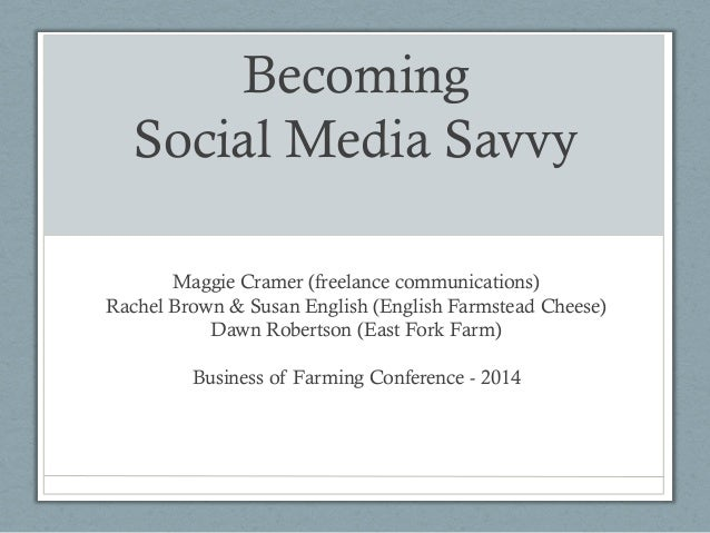 Becoming Social Media Savvy Maggie Cramer (freelance communications) Rachel Brown & Susan English (English Farmstead Chees...