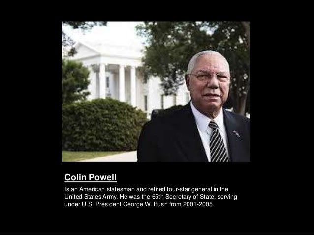 Colin PowellIs an American statesman and retired four-star general in theUnited States Army. He was the 65th Secretary of ...