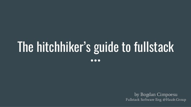 The hitchhiker's guide to fullstack by Bogdan Cimpoesu Fullstack Software Eng. @Haufe.Group
