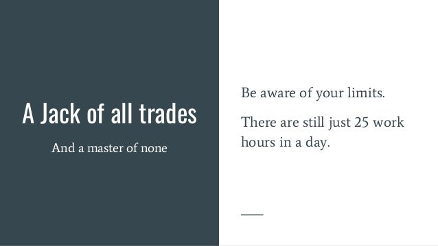 A Jack of all trades And a master of none Be aware of your limits. There are still just 25 work hours in a day.