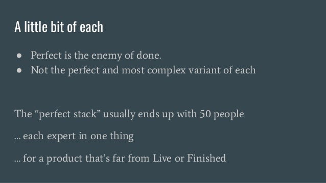 """A little bit of each ● Perfect is the enemy of done. ● Not the perfect and most complex variant of each The """"perfect stack..."""