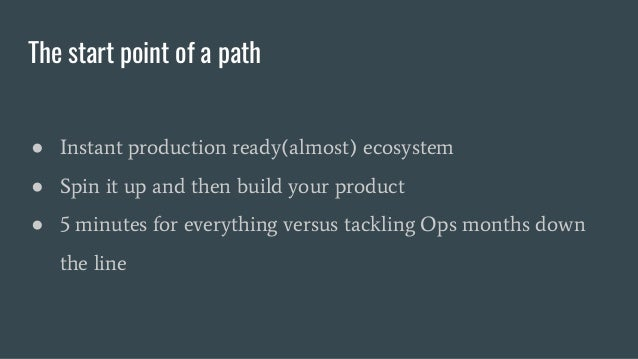 The start point of a path ● Instant production ready(almost) ecosystem ● Spin it up and then build your product ● 5 minute...
