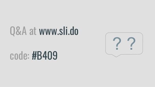 Q&A at www.sli.do code: #B409 ? ?