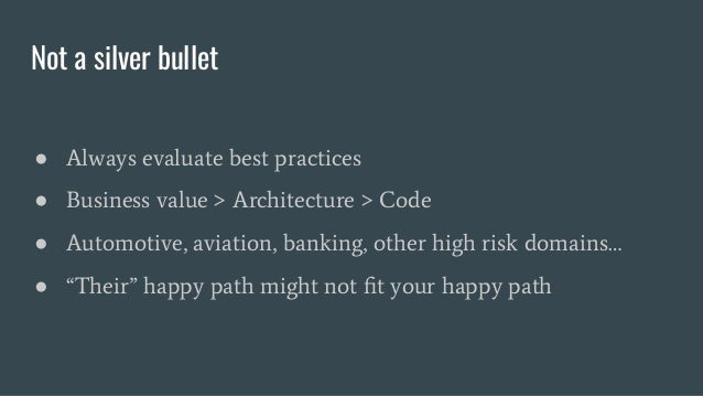 Not a silver bullet ● Always evaluate best practices ● Business value > Architecture > Code ● Automotive, aviation, bankin...