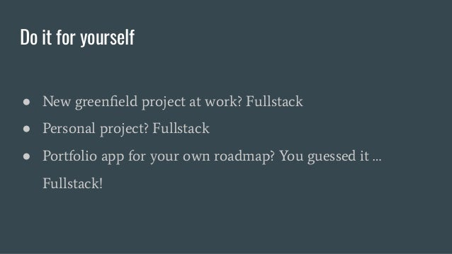 Do it for yourself ● New greenfield project at work? Fullstack ● Personal project? Fullstack ● Portfolio app for your own r...