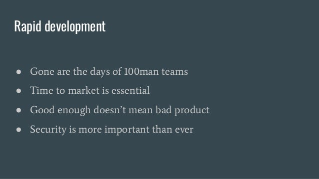 Rapid development ● Gone are the days of 100man teams ● Time to market is essential ● Good enough doesn't mean bad product...