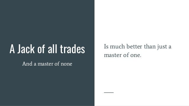 A Jack of all trades And a master of none Is much better than just a master of one.