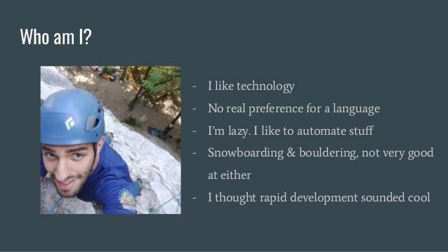 Who am I? - I like technology - No real preference for a language - I'm lazy. I like to automate stuff - Snowboarding & bou...