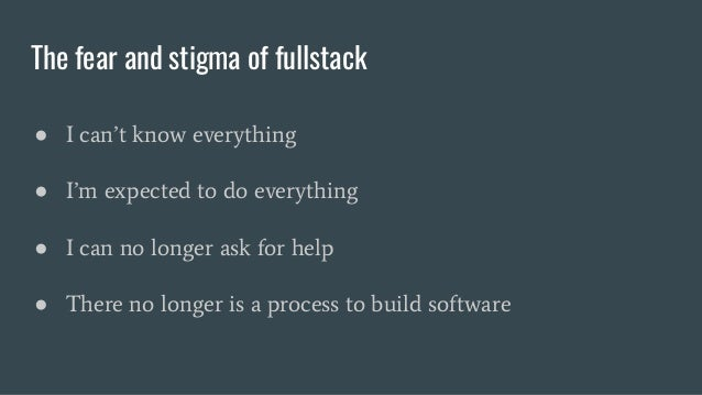 The fear and stigma of fullstack ● I can't know everything ● I'm expected to do everything ● I can no longer ask for help ...