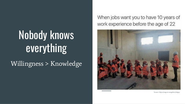 Nobody knows everything Willingness > Knowledge Source: https://imgur.com/gallery/4dgxp