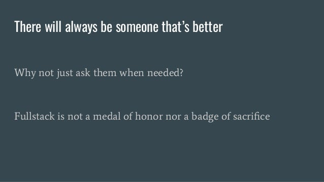There will always be someone that's better Why not just ask them when needed? Fullstack is not a medal of honor nor a badg...
