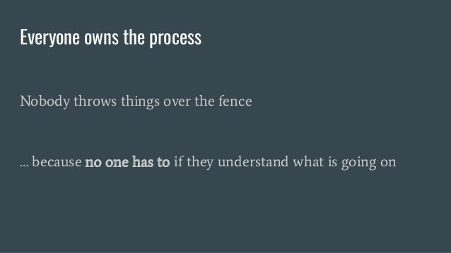 Everyone owns the process Nobody throws things over the fence … because no one has to if they understand what is going on