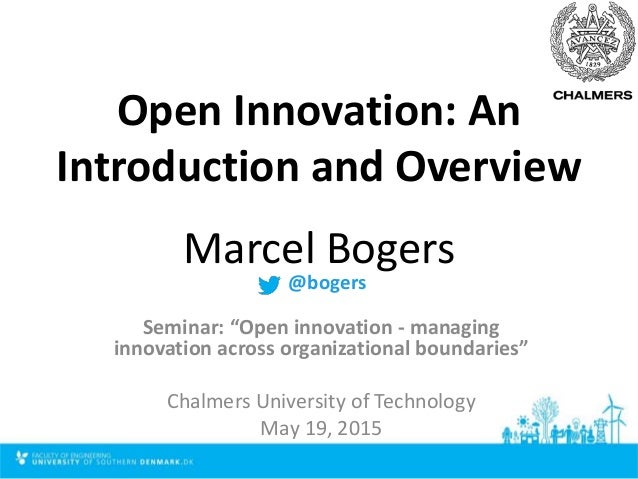 "Open Innovation: An Introduction and Overview Marcel Bogers Seminar: ""Open innovation - managing innovation across organiz..."