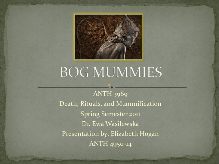 ANTH 3969 Death, Rituals, and Mummification Spring Semester 2011 Dr. Ewa Wasilewska Presentation by: Elizabeth Hogan ANTH ...
