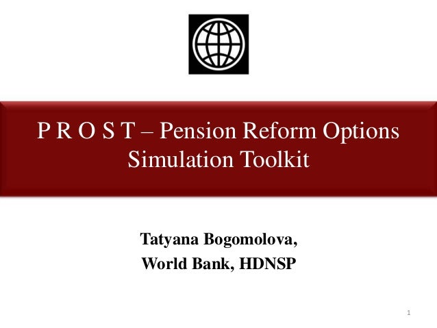 P R O S T – Pension Reform OptionsSimulation ToolkitTatyana Bogomolova,World Bank, HDNSP1