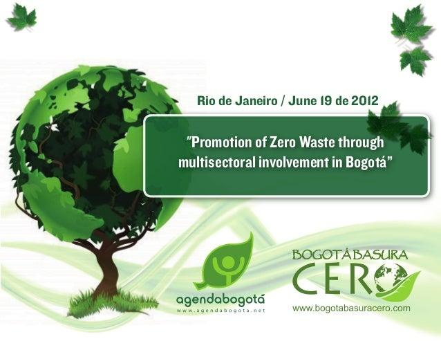 """Rio de Janeiro / June 19 de 2012 """"Promotion of Zero Waste throughmultisectoral involvement in Bogotá"""""""