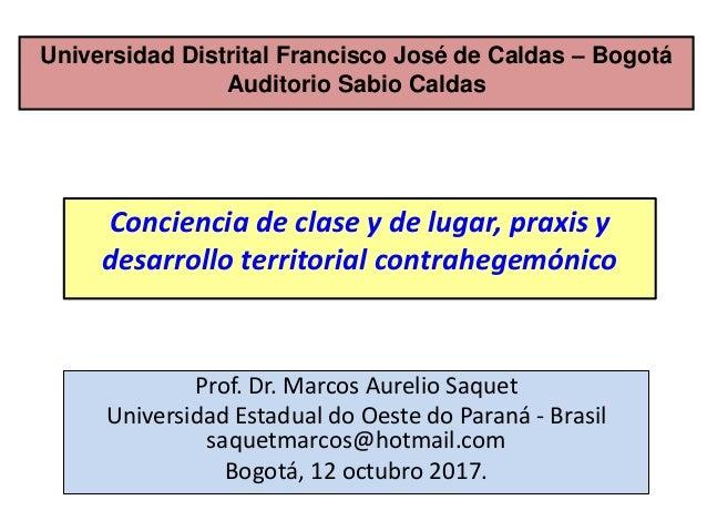 Prof. Dr. Marcos Aurelio Saquet Universidad Estadual do Oeste do Paraná - Brasil saquetmarcos@hotmail.com Bogotá, 12 octub...