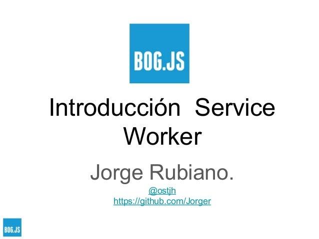 Introducción Service Worker Jorge Rubiano. @ostjh https://github.com/Jorger