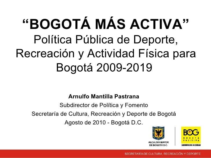 """"""" BOGOTÁ MÁS ACTIVA""""  Política Pública de Deporte, Recreación y Actividad Física para Bogotá 2009-2019  Arnulfo Mantilla P..."""