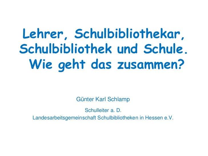 Lehrer, Schulbibliothekar,Schulbibliothek und Schule. Wie geht das zusammen?                   Günter Karl Schlamp        ...