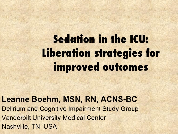 Sedation in the ICU: Liberation strategies for improved outcomes Leanne Boehm, MSN, RN, ACNS-BC Delirium and Cognitive Imp...