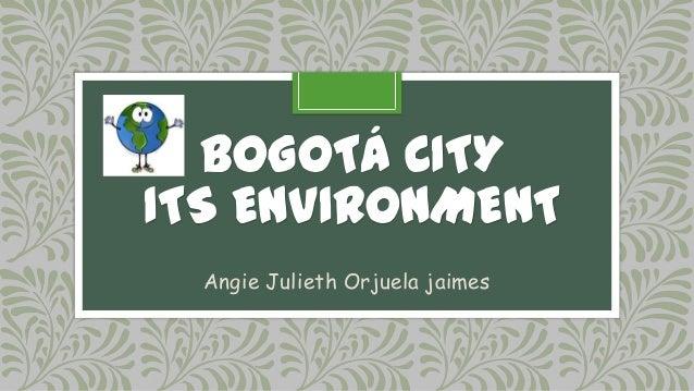BOGOTÁ CITYITS ENVIRONMENT  Angie Julieth Orjuela jaimes