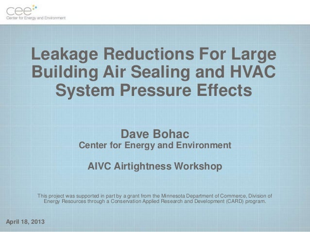 April 18, 2013Leakage Reductions For LargeBuilding Air Sealing and HVACSystem Pressure EffectsDave BohacCenter for Energy ...