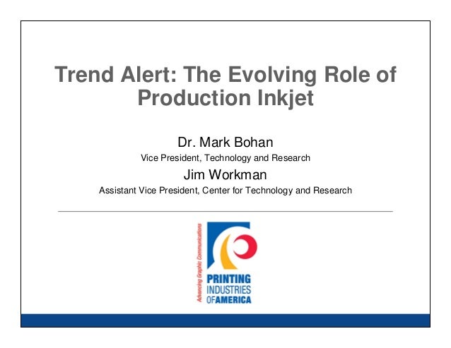 Trend Alert: The Evolving Role of  Production Inkjet  Dr. Mark Bohan  Vice President, Technology and Research  Jim Workman...