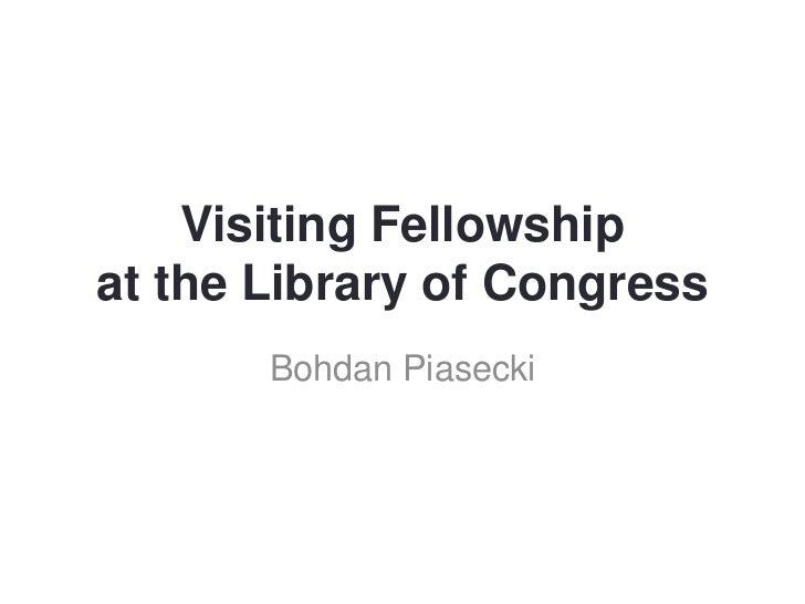 Visiting Fellowshipat the Library of Congress       Bohdan Piasecki