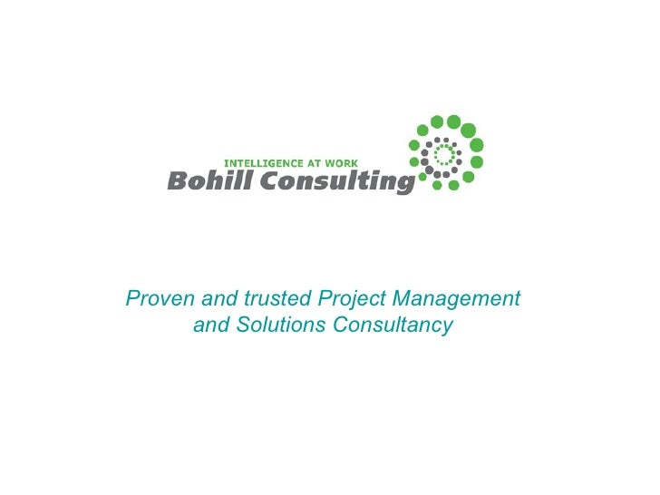 <ul><ul><li>Proven and trusted Project Management and Solutions Consultancy </li></ul></ul>