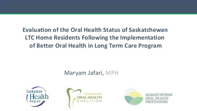 Maryam Jafari, MPH Evaluation of the Oral Health Status of Saskatchewan LTC Home Residents Following the Implementation of...