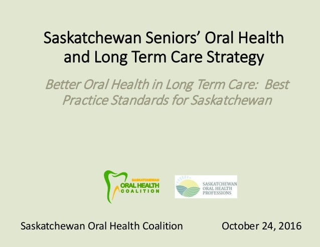 Saskatchewan Seniors' Oral Health and Long Term Care Strategy Better Oral Health in Long Term Care: Best Practice Standard...