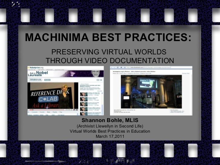 MACHINIMA BEST PRACTICES:   PRESERVING VIRTUAL WORLDS  THROUGH VIDEO DOCUMENTATION Shannon Bohle, MLIS (Archivist Llewelly...
