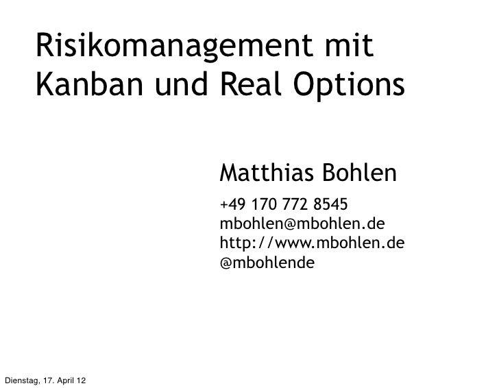 Risikomanagement mit        Kanban und Real Options                         Matthias Bohlen                         +49 17...