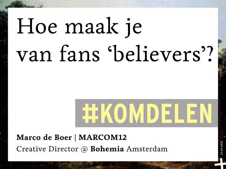 Hoe maak jevan fans 'believers'?Marco de Boer | MARCOM12                                        13-07-2012Creative Directo...