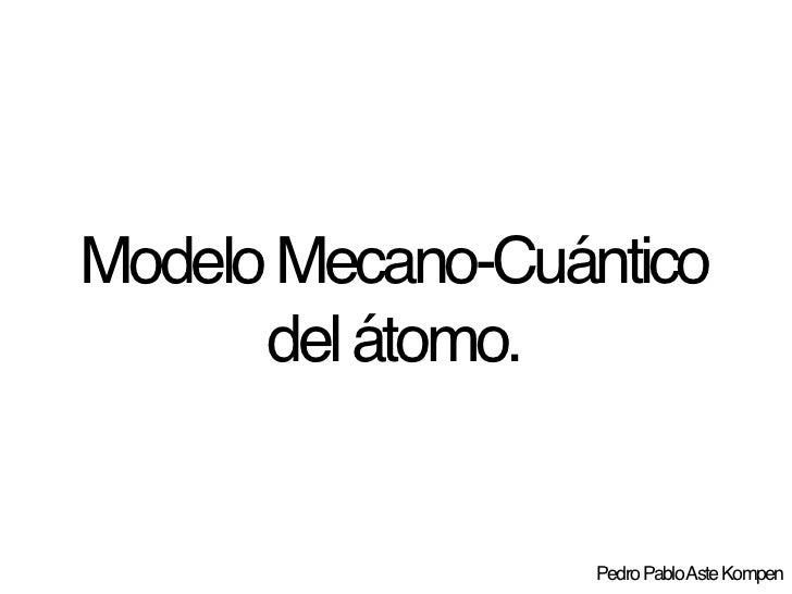 Modelo Mecano-Cuántico       del átomo.                    Pedro Pablo Aste Kompen