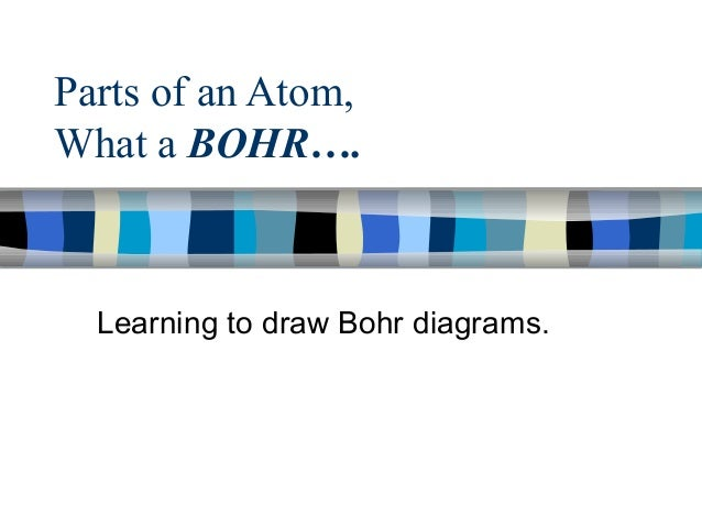 Parts of an Atom, What a BOHR….  Learning to draw Bohr diagrams.