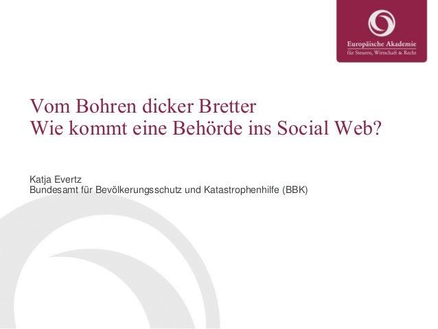 Vom Bohren dicker Bretter Wie kommt eine Behörde ins Social Web? Katja Evertz Bundesamt für Bevölkerungsschutz und Katastr...
