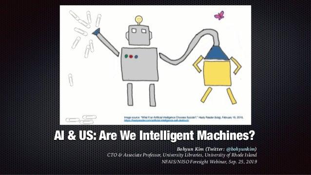 AI & US: Are We Intelligent Machines? Bohyun Kim (Twitter: @bohyunkim) CTO & Associate Professor, University Libraries, U...