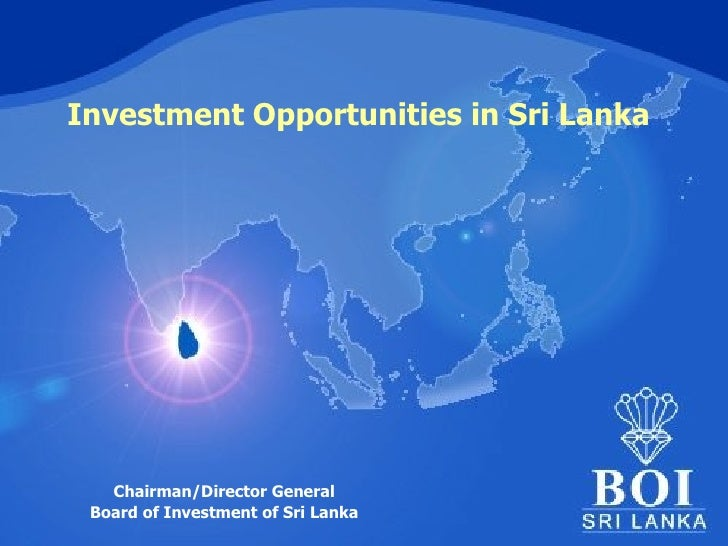 Investment Opportunities in Sri Lanka Chairman/Director General Board of Investment of Sri Lanka