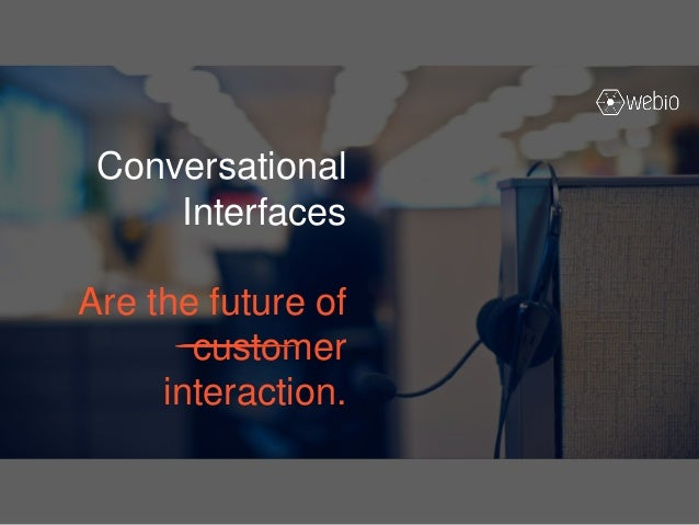 Conversational Interfaces Are the future of customer interaction.