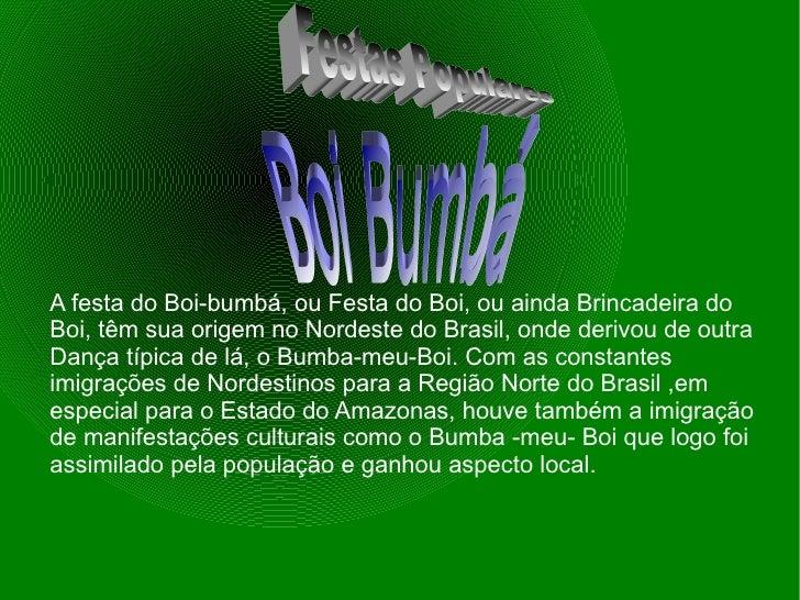 A festa do Boi-bumbá, ou Festa do Boi, ou ainda Brincadeira do Boi, têm sua origem no Nordeste do Brasil, onde derivou de ...