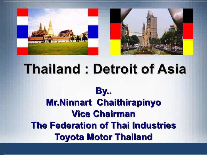 Thailand : Detroit of Asia By.. Mr.Ninnart  Chaithirapinyo Vice Chairman The Federation of Thai Industries Toyota Motor Th...